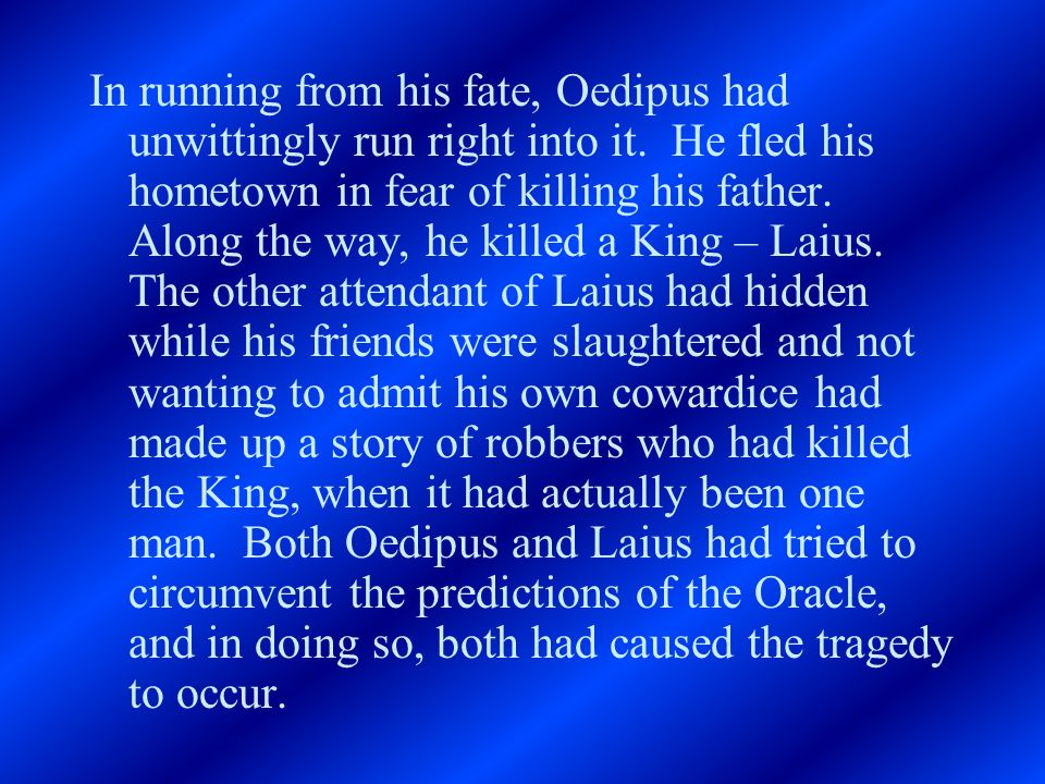In running from his fate, Oedipus had unwittingly run right into it. He fled his hometown in fear of killing his father. Along the way, he killed a Ki