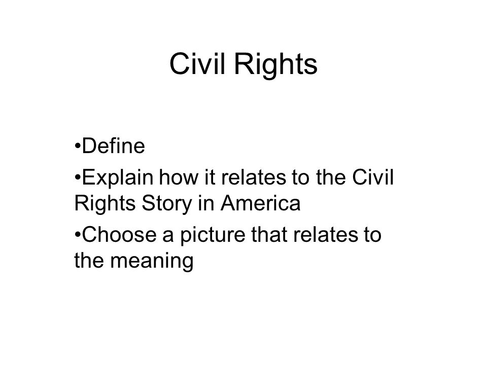 Civil Rights Define Explain how it relates to the Civil Rights Story in America Choose a picture that relates to the meaning