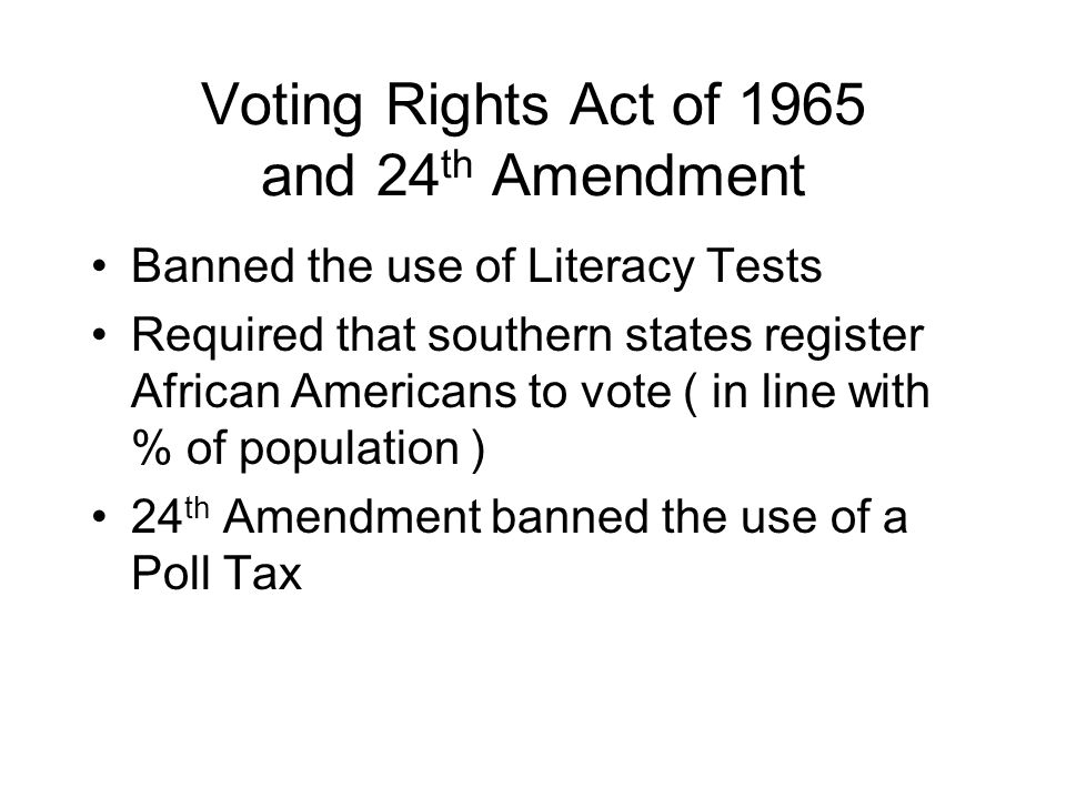 Voting Rights Act of 1965 and 24 th Amendment Banned the use of Literacy Tests Required that southern states register African Americans to vote ( in l