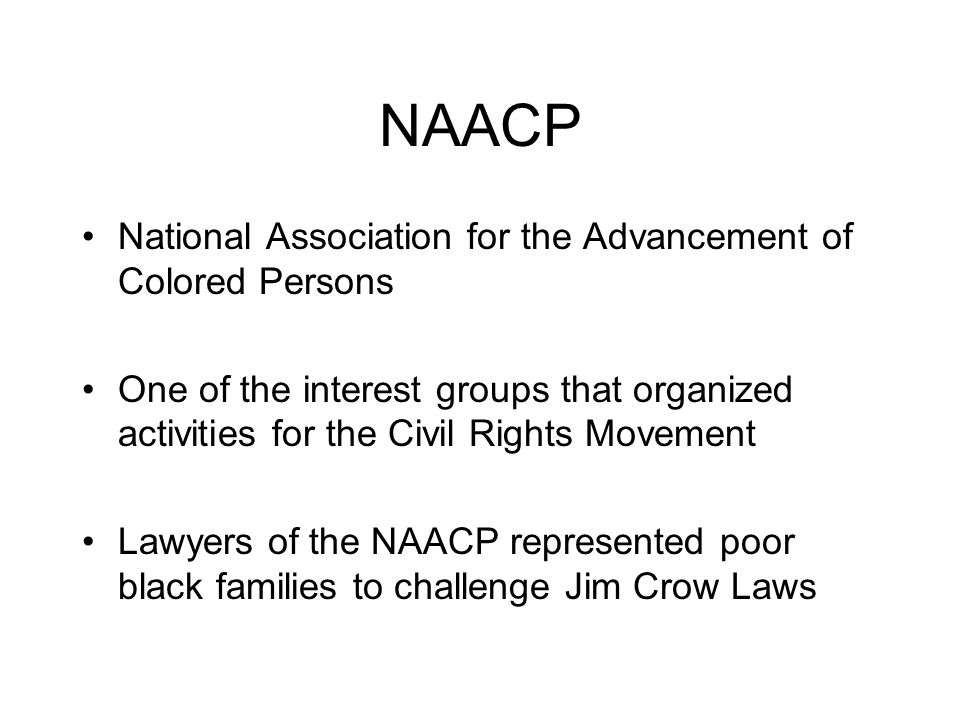 NAACP National Association for the Advancement of Colored Persons One of the interest groups that organized activities for the Civil Rights Movement L