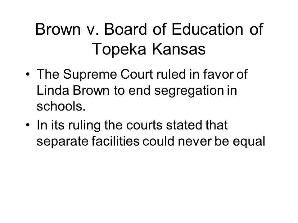 Brown v. Board of Education of Topeka Kansas The Supreme Court ruled in favor of Linda Brown to end segregation in schools. In its ruling the courts s