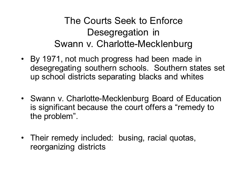 The Courts Seek to Enforce Desegregation in Swann v. Charlotte-Mecklenburg By 1971, not much progress had been made in desegregating southern schools.
