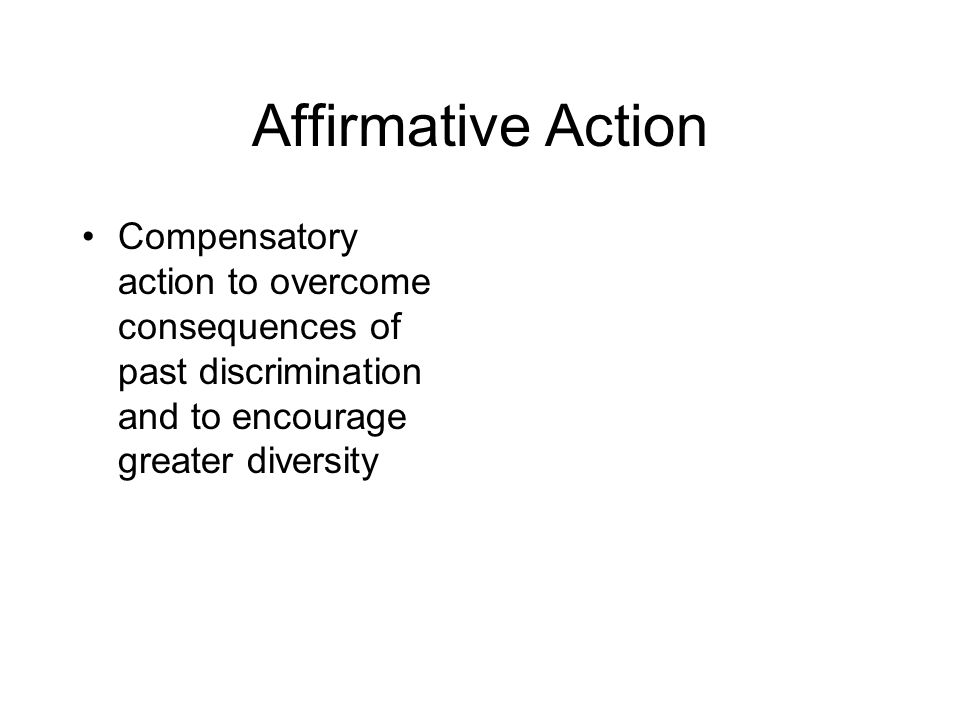 Affirmative Action Compensatory action to overcome consequences of past discrimination and to encourage greater diversity
