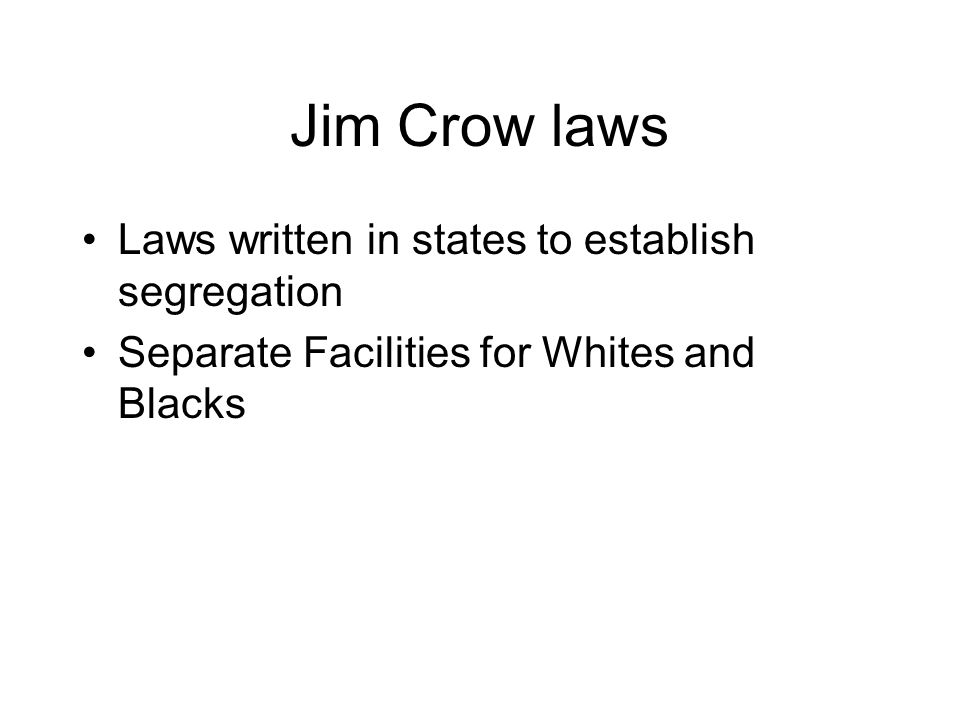 Jim Crow laws Laws written in states to establish segregation Separate Facilities for Whites and Blacks