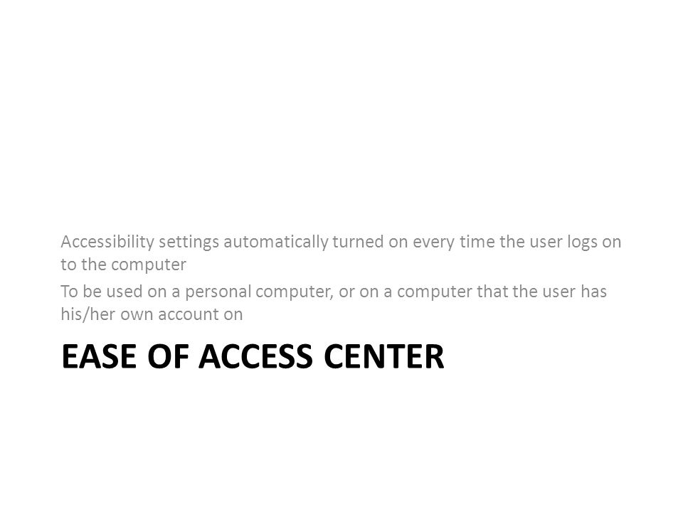 EASE OF ACCESS CENTER Accessibility settings automatically turned on every time the user logs on to the computer To be used on a personal computer, or on a computer that the user has his/her own account on
