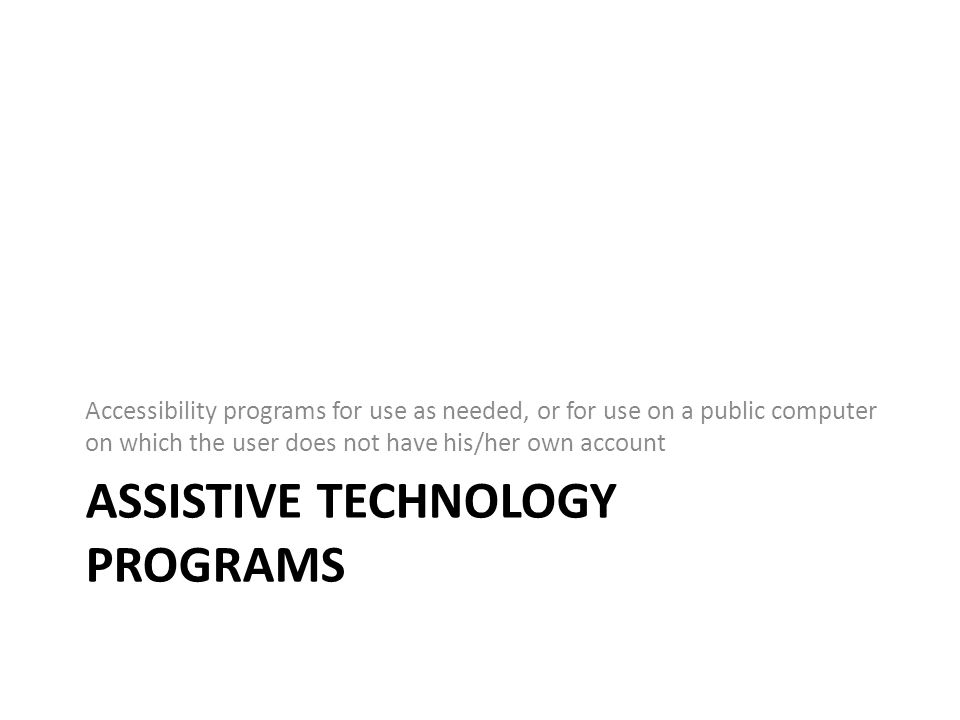 ASSISTIVE TECHNOLOGY PROGRAMS Accessibility programs for use as needed, or for use on a public computer on which the user does not have his/her own account