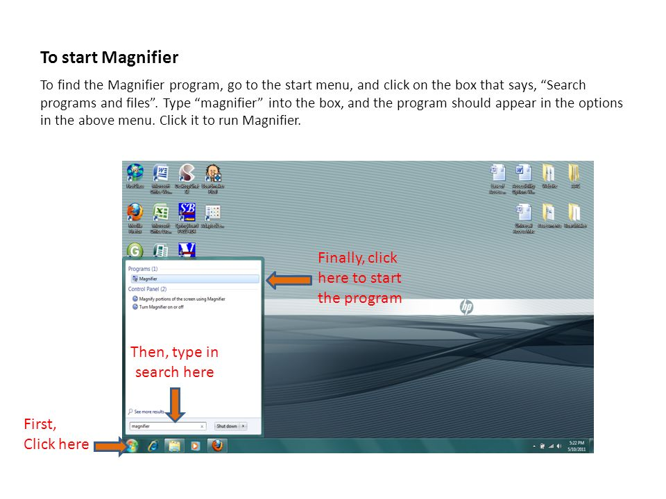 To start Magnifier To find the Magnifier program, go to the start menu, and click on the box that says, Search programs and files.