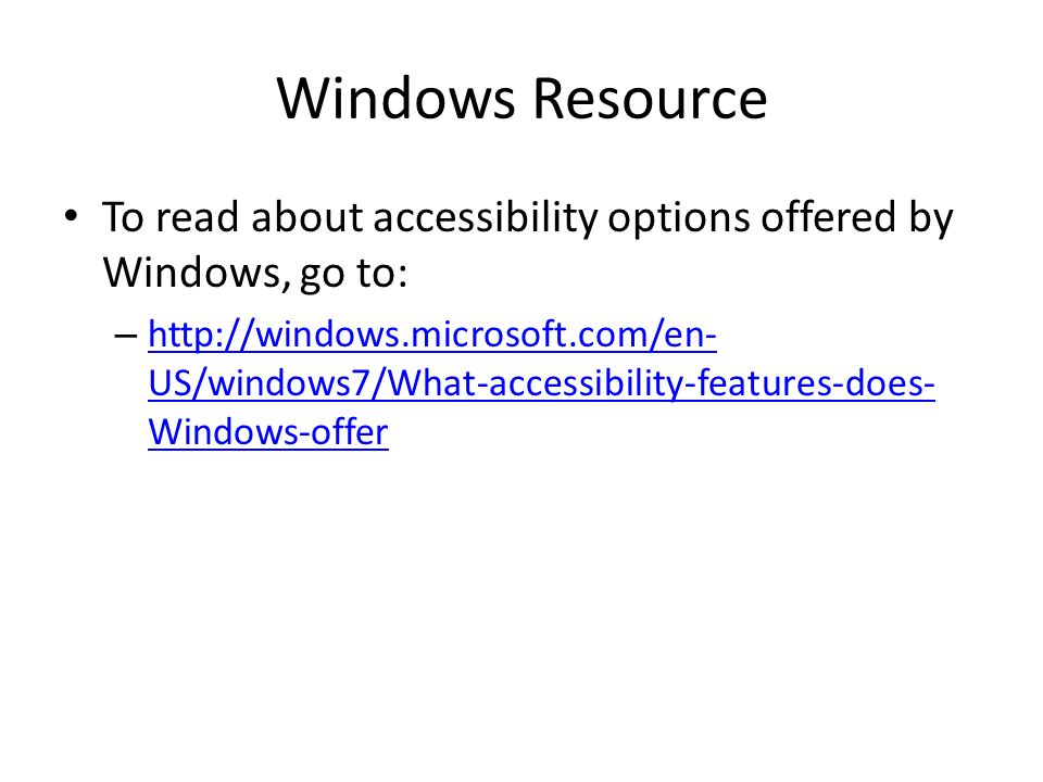 Windows Resource To read about accessibility options offered by Windows, go to: – http://windows.microsoft.com/en- US/windows7/What-accessibility-features-does- Windows-offer http://windows.microsoft.com/en- US/windows7/What-accessibility-features-does- Windows-offer