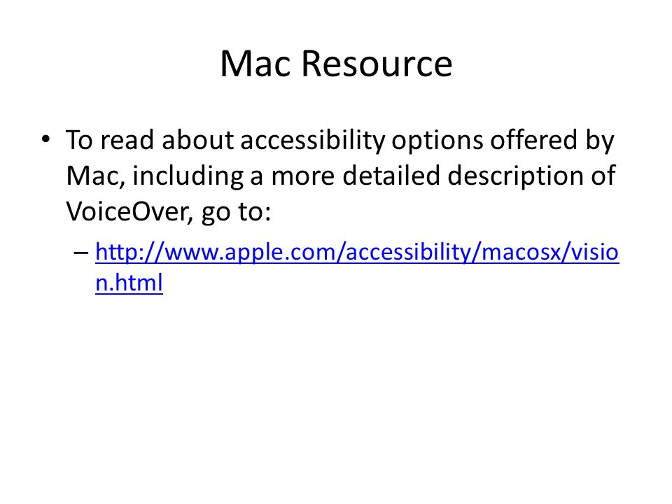 Mac Resource To read about accessibility options offered by Mac, including a more detailed description of VoiceOver, go to: – http://www.apple.com/accessibility/macosx/visio n.html http://www.apple.com/accessibility/macosx/visio n.html
