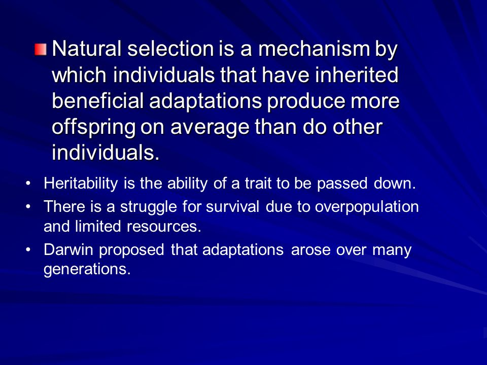 Natural selection is a mechanism by which individuals that have inherited beneficial adaptations produce more offspring on average than do other indiv