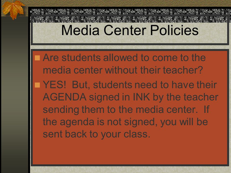 Media Center Policies Are students allowed to come to the media center without their teacher? YES! But, students need to have their AGENDA signed in I