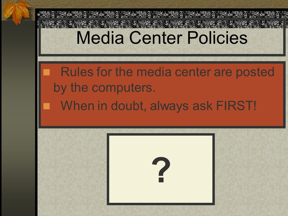 Media Center Policies Rules for the media center are posted by the computers. When in doubt, always ask FIRST! ?