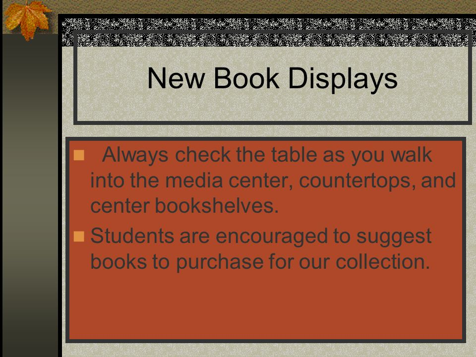 New Book Displays Always check the table as you walk into the media center, countertops, and center bookshelves. Students are encouraged to suggest bo