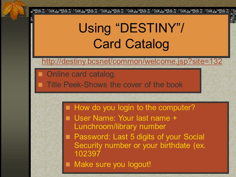 Using DESTINY/ Card Catalog Online card catalog. Title Peek-Shows the cover of the book How do you login to the computer? User Name: Your last name +
