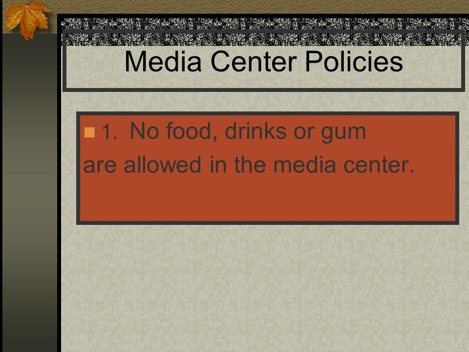 Media Center Policies 1. No food, drinks or gum are allowed in the media center.