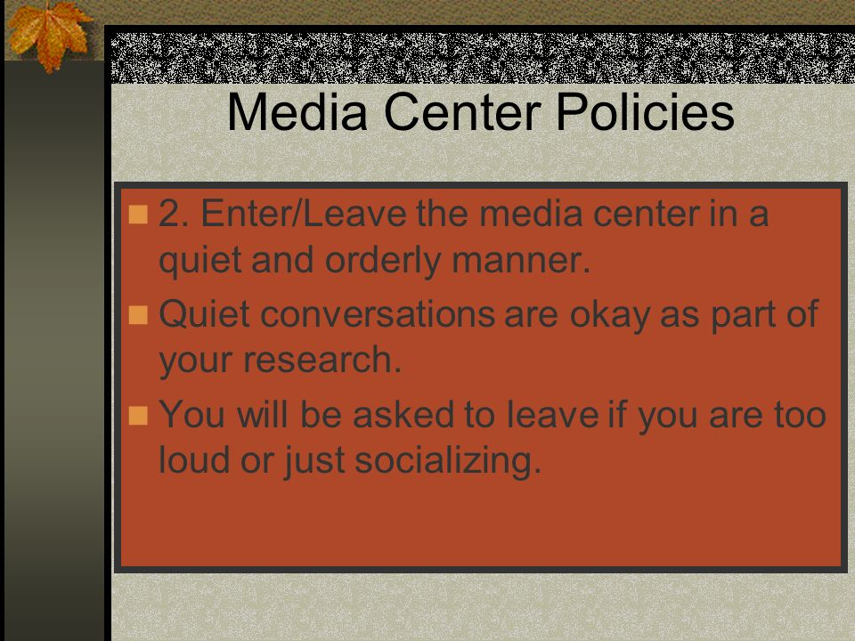 Media Center Policies 2. Enter/Leave the media center in a quiet and orderly manner. Quiet conversations are okay as part of your research. You will b