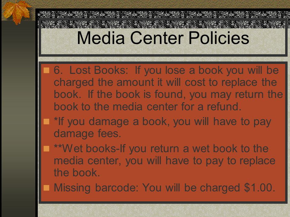 Media Center Policies 6. Lost Books: If you lose a book you will be charged the amount it will cost to replace the book. If the book is found, you may