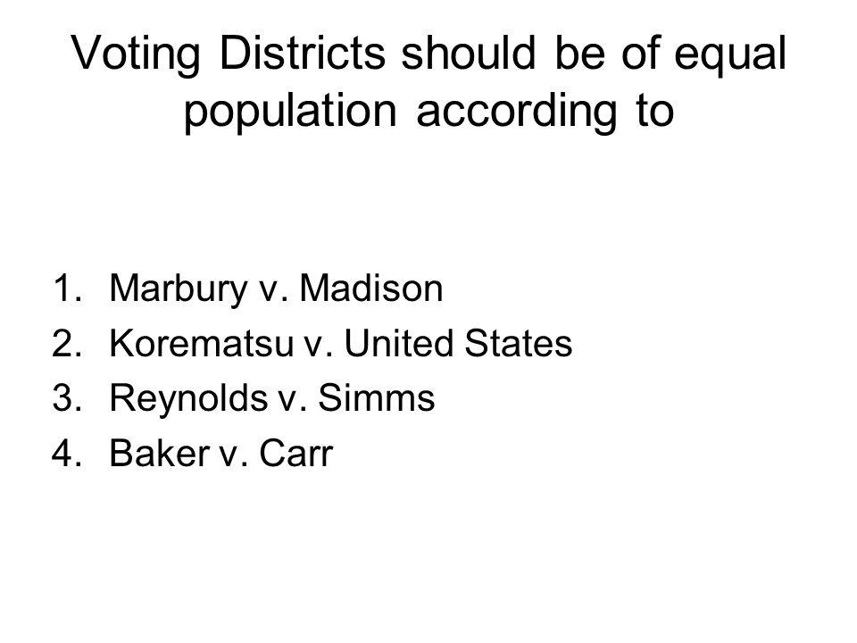 Voting Districts should be of equal population according to 1.Marbury v. Madison 2.Korematsu v. United States 3.Reynolds v. Simms 4.Baker v. Carr