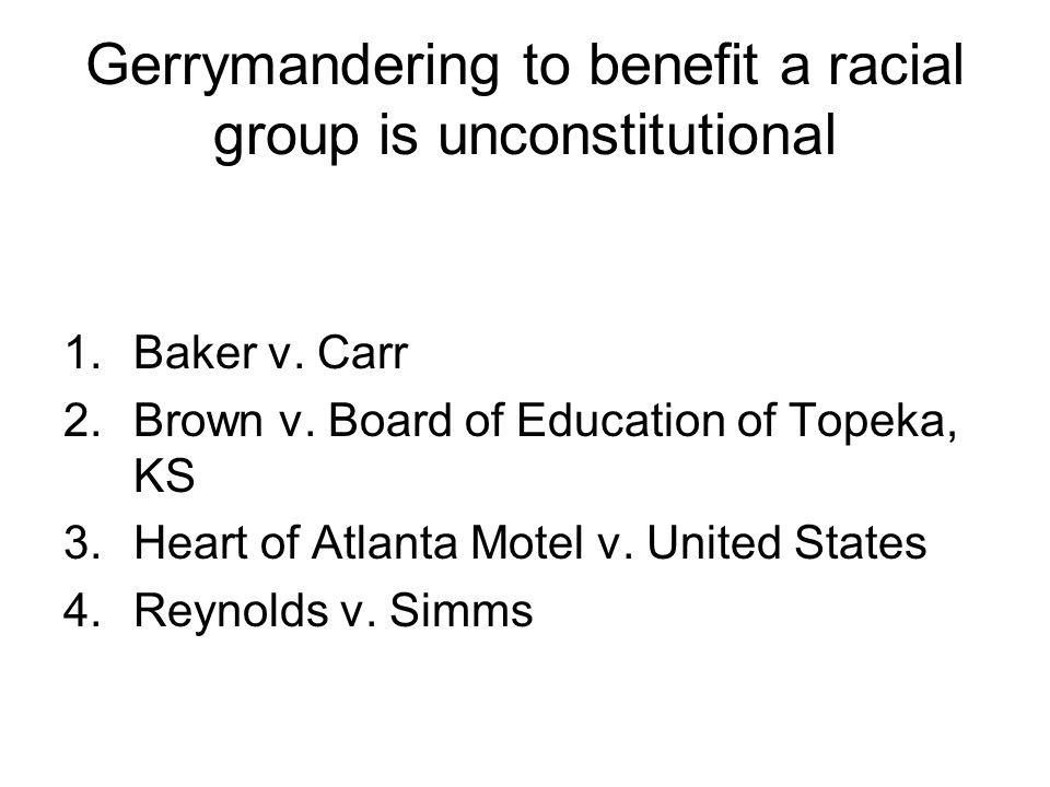 Gerrymandering to benefit a racial group is unconstitutional 1.Baker v. Carr 2.Brown v. Board of Education of Topeka, KS 3.Heart of Atlanta Motel v. U