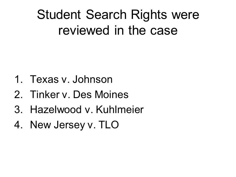 Student Search Rights were reviewed in the case 1.Texas v. Johnson 2.Tinker v. Des Moines 3.Hazelwood v. Kuhlmeier 4.New Jersey v. TLO
