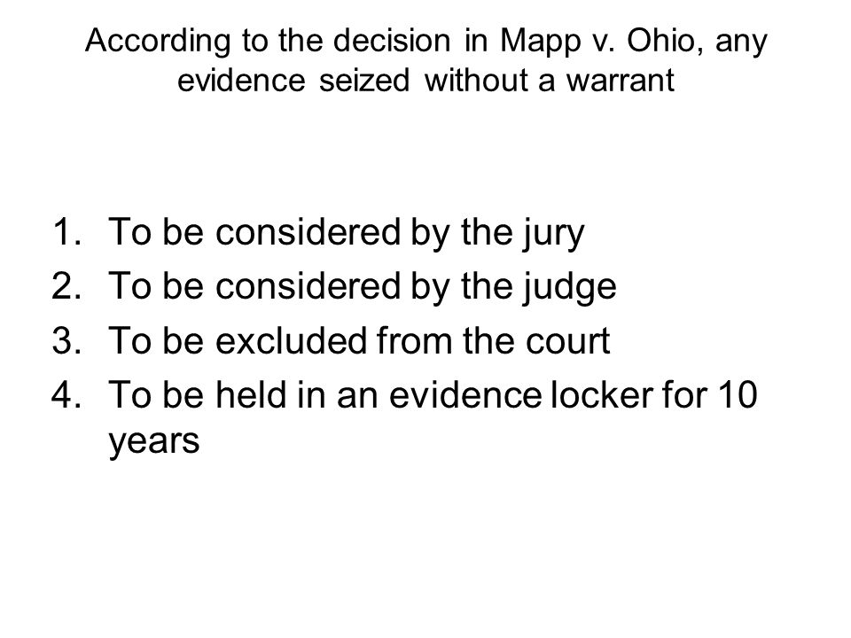 According to the decision in Mapp v. Ohio, any evidence seized without a warrant 1.To be considered by the jury 2.To be considered by the judge 3.To b