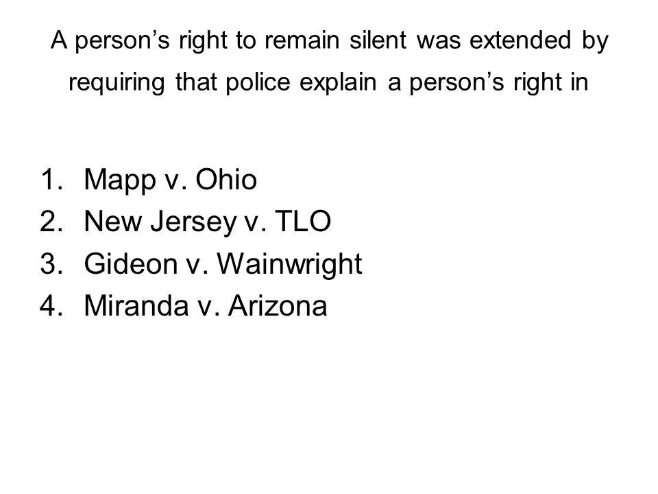 A persons right to remain silent was extended by requiring that police explain a persons right in 1.Mapp v. Ohio 2.New Jersey v. TLO 3.Gideon v. Wainw