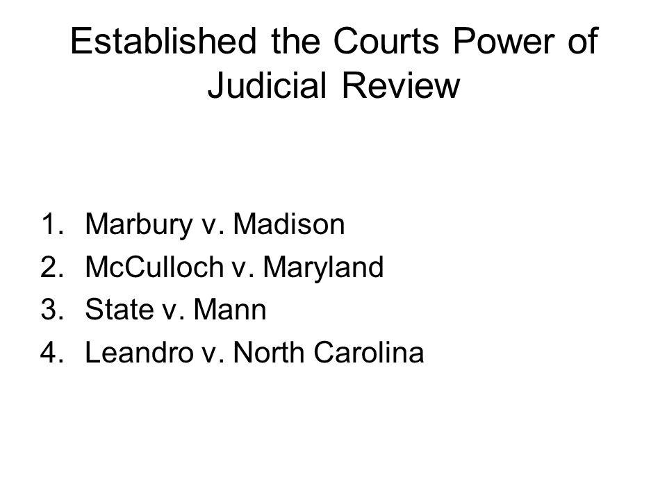Established the Courts Power of Judicial Review 1.Marbury v. Madison 2.McCulloch v. Maryland 3.State v. Mann 4.Leandro v. North Carolina