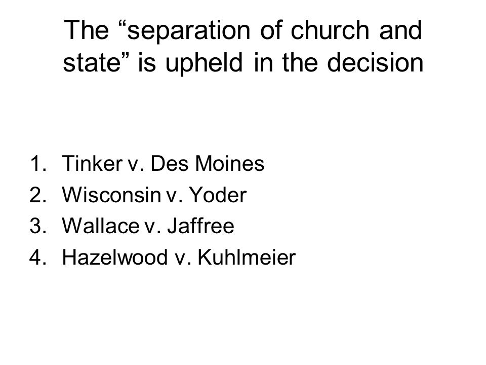 The separation of church and state is upheld in the decision 1.Tinker v. Des Moines 2.Wisconsin v. Yoder 3.Wallace v. Jaffree 4.Hazelwood v. Kuhlmeier