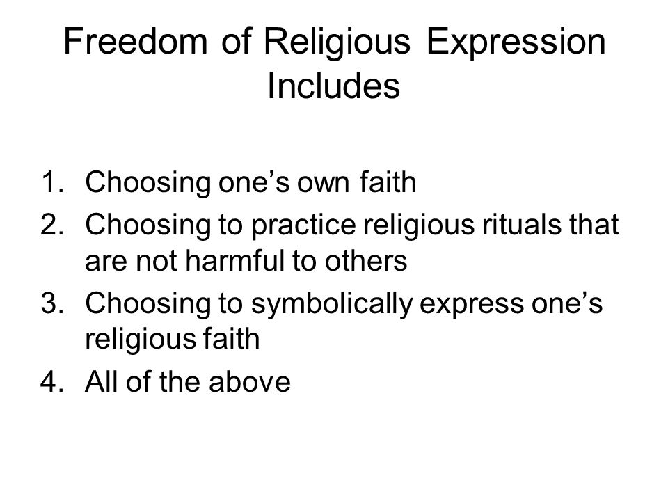 Freedom of Religious Expression Includes 1.Choosing ones own faith 2.Choosing to practice religious rituals that are not harmful to others 3.Choosing
