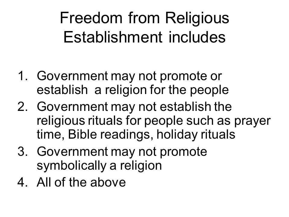 Freedom from Religious Establishment includes 1.Government may not promote or establish a religion for the people 2.Government may not establish the r