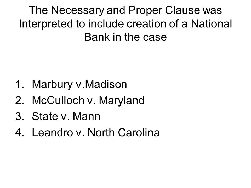 The Necessary and Proper Clause was Interpreted to include creation of a National Bank in the case 1.Marbury v.Madison 2.McCulloch v. Maryland 3.State