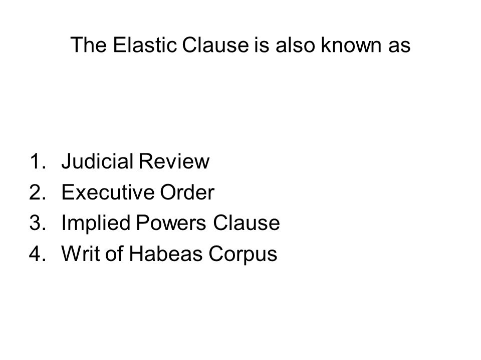 The Elastic Clause is also known as 1.Judicial Review 2.Executive Order 3.Implied Powers Clause 4.Writ of Habeas Corpus