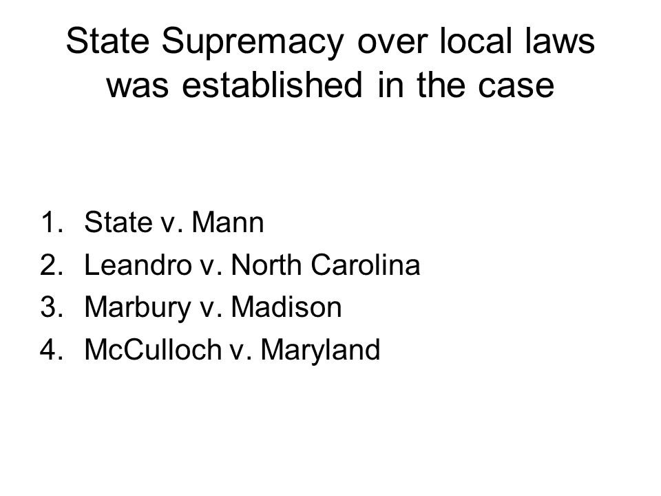 State Supremacy over local laws was established in the case 1.State v. Mann 2.Leandro v. North Carolina 3.Marbury v. Madison 4.McCulloch v. Maryland