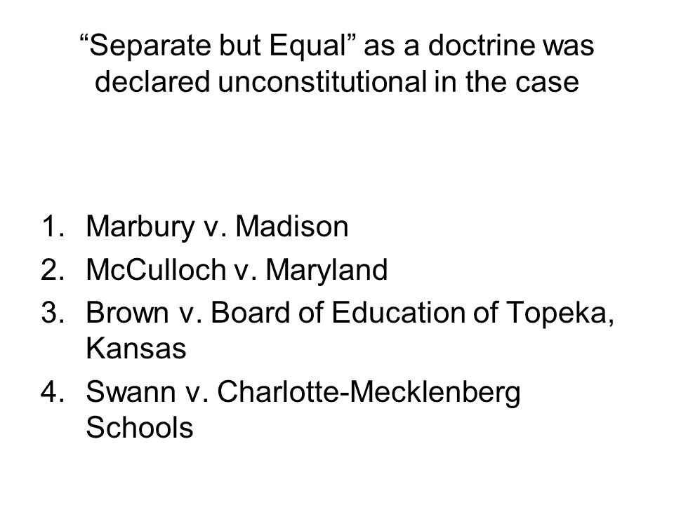 Separate but Equal as a doctrine was declared unconstitutional in the case 1.Marbury v. Madison 2.McCulloch v. Maryland 3.Brown v. Board of Education