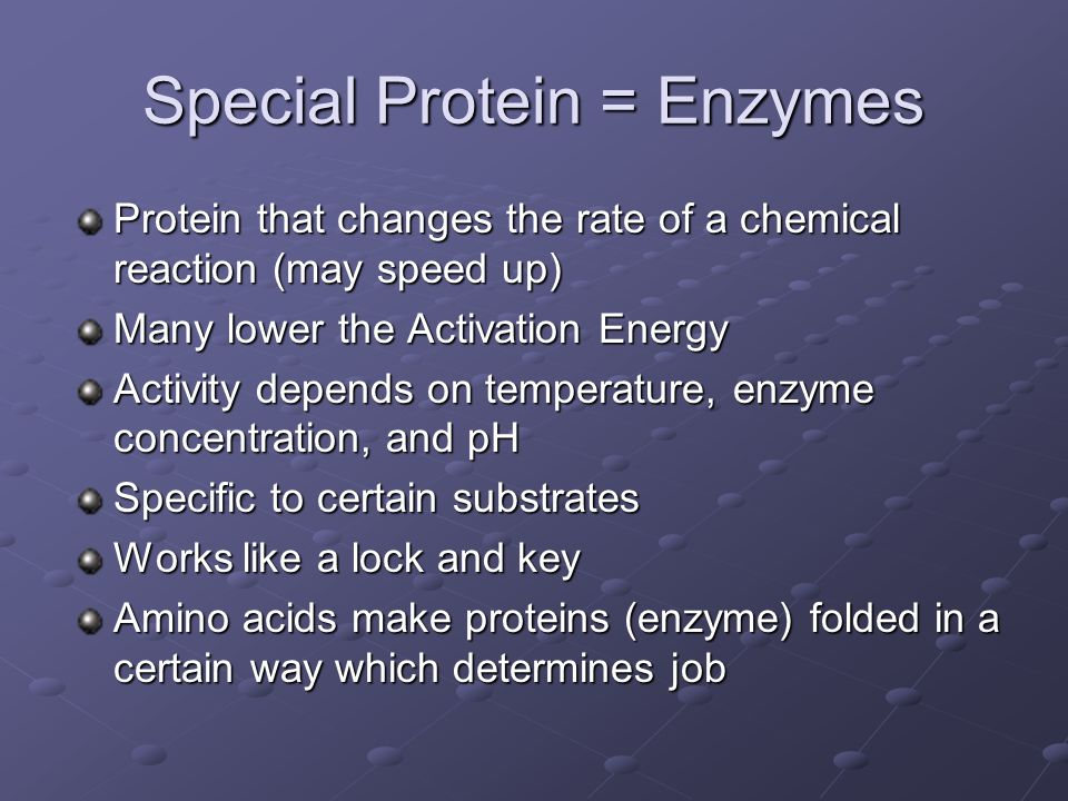 Special Protein = Enzymes Protein that changes the rate of a chemical reaction (may speed up) Many lower the Activation Energy Activity depends on tem