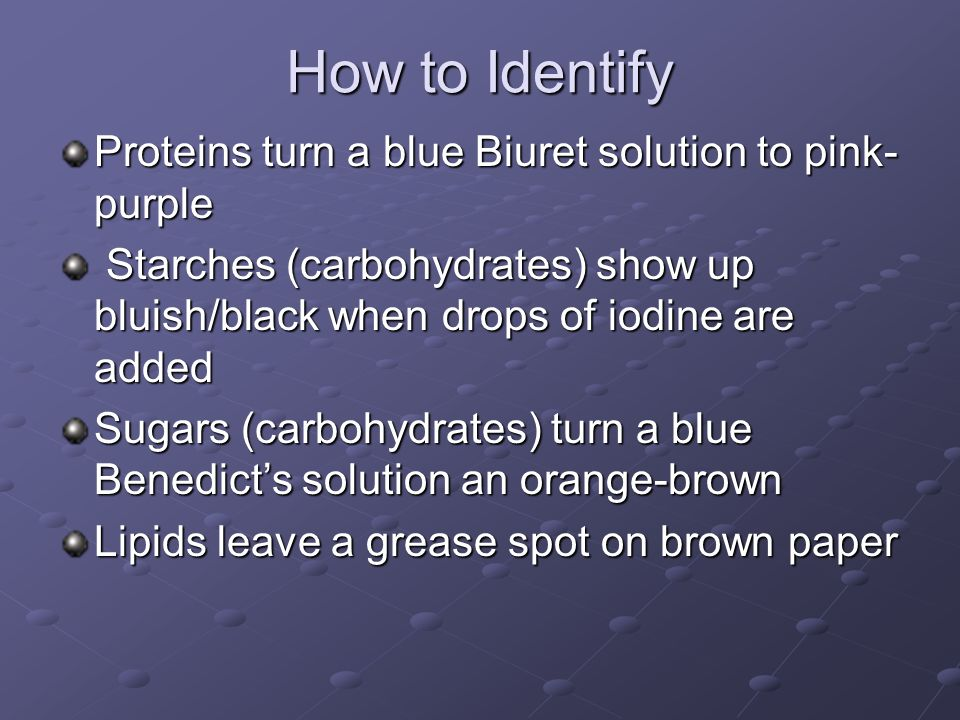 How to Identify Proteins turn a blue Biuret solution to pink- purple Starches (carbohydrates) show up bluish/black when drops of iodine are added Star