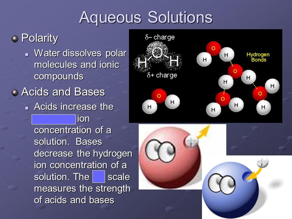 Aqueous Solutions Polarity Water dissolves polar molecules and ionic compounds Water dissolves polar molecules and ionic compounds Acids and Bases Aci