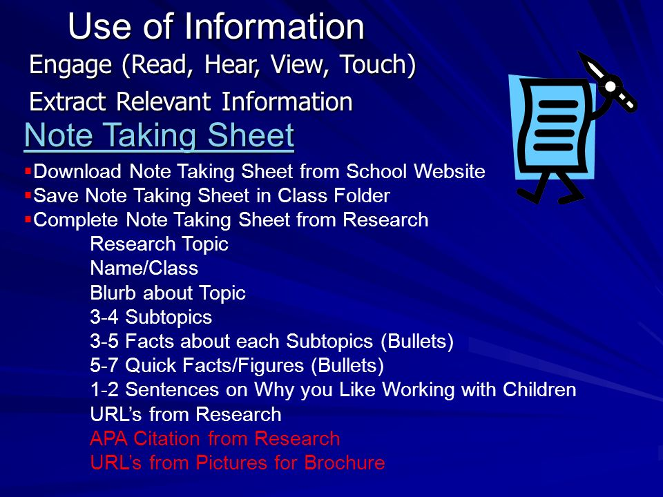 Use of Information Engage (Read, Hear, View, Touch) Extract Relevant Information Note Taking Sheet Note Taking Sheet Download Note Taking Sheet from School Website Save Note Taking Sheet in Class Folder Complete Note Taking Sheet from Research Research Topic Name/Class Blurb about Topic 3-4 Subtopics 3-5 Facts about each Subtopics (Bullets) 5-7 Quick Facts/Figures (Bullets) 1-2 Sentences on Why you Like Working with Children URLs from Research APA Citation from Research URLs from Pictures for Brochure