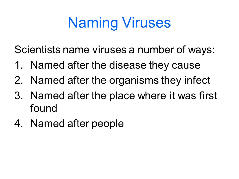Naming Viruses Scientists name viruses a number of ways: 1.Named after the disease they cause 2.Named after the organisms they infect 3.Named after th