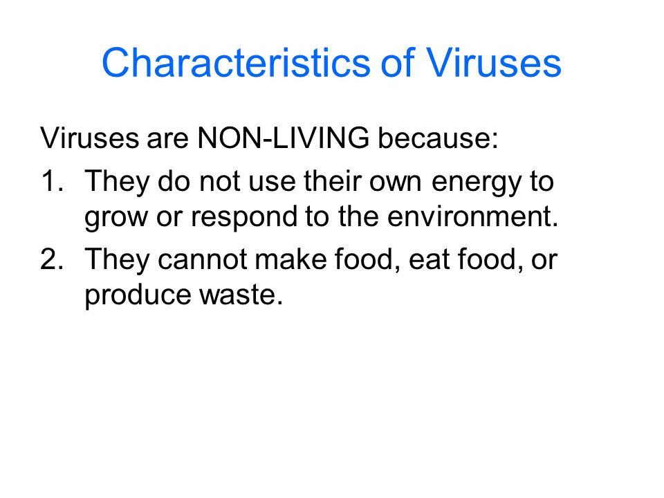 Characteristics of Viruses Viruses are NON-LIVING because: 1.They do not use their own energy to grow or respond to the environment. 2.They cannot mak
