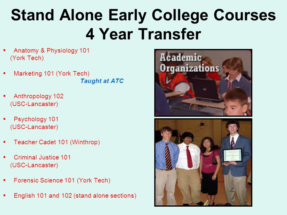 Stand Alone Early College Courses 4 Year Transfer Anatomy & Physiology 101 (York Tech) Marketing 101 (York Tech) Taught at ATC Anthropology 102 (USC-Lancaster) Psychology 101 (USC-Lancaster) Teacher Cadet 101 (Winthrop) Criminal Justice 101 (USC-Lancaster) Forensic Science 101 (York Tech) English 101 and 102 (stand alone sections)