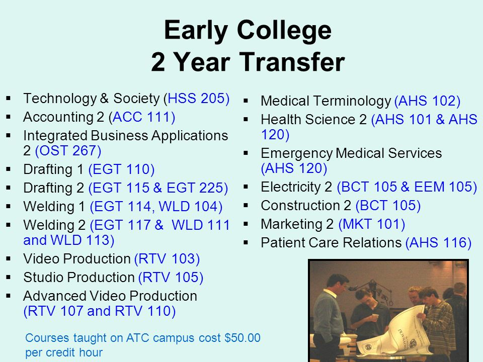 Early College 2 Year Transfer Technology & Society (HSS 205) Accounting 2 (ACC 111) Integrated Business Applications 2 (OST 267) Drafting 1 (EGT 110) Drafting 2 (EGT 115 & EGT 225) Welding 1 (EGT 114, WLD 104) Welding 2 (EGT 117 & WLD 111 and WLD 113) Video Production (RTV 103) Studio Production (RTV 105) Advanced Video Production (RTV 107 and RTV 110) Medical Terminology (AHS 102) Health Science 2 (AHS 101 & AHS 120) Emergency Medical Services (AHS 120) Electricity 2 (BCT 105 & EEM 105) Construction 2 (BCT 105) Marketing 2 (MKT 101) Patient Care Relations (AHS 116) Courses taught on ATC campus cost $50.00 per credit hour