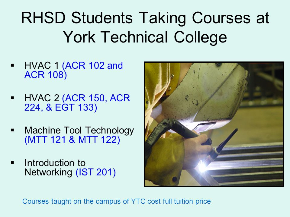 RHSD Students Taking Courses at York Technical College HVAC 1 (ACR 102 and ACR 108) HVAC 2 (ACR 150, ACR 224, & EGT 133) Machine Tool Technology (MTT