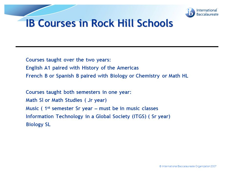 © International Baccalaureate Organization 2007 IB Courses in Rock Hill Schools Courses taught over the two years: English A1 paired with History of the Americas French B or Spanish B paired with Biology or Chemistry or Math HL Courses taught both semesters in one year: Math Sl or Math Studies ( Jr year) Music ( 1 st semester Sr year – must be in music classes Information Technology in a Global Society (ITGS) ( Sr year) Biology SL