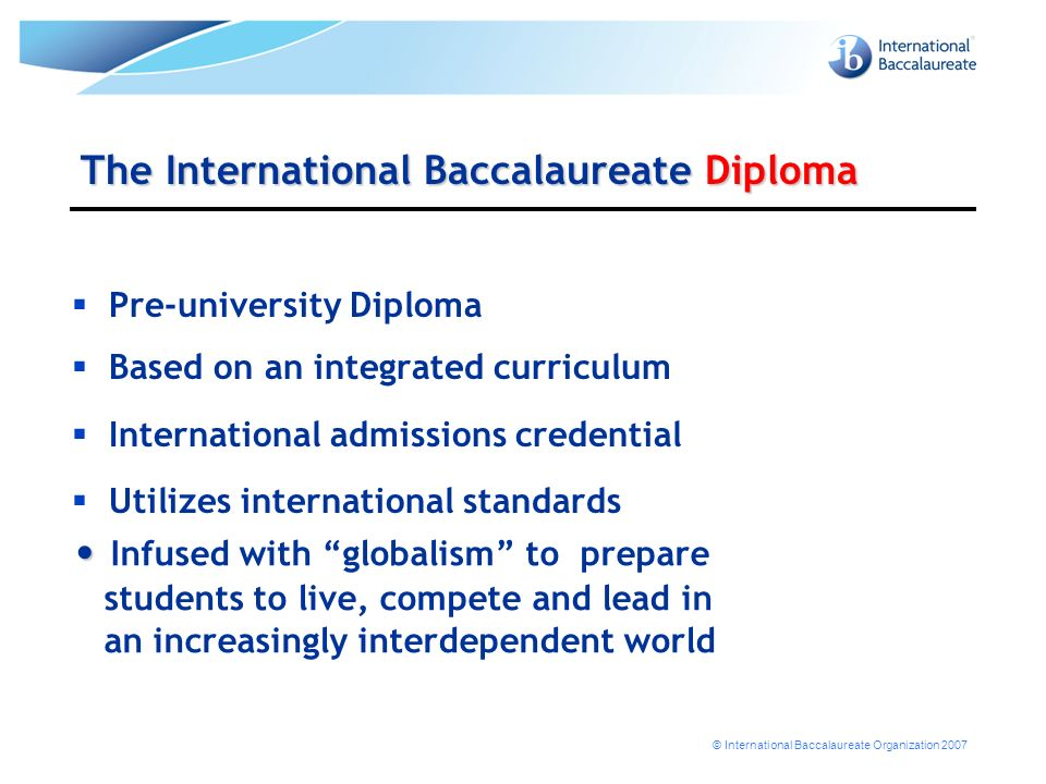 © International Baccalaureate Organization 2007 The International Baccalaureate Diploma Pre-university Diploma Based on an integrated curriculum Inter
