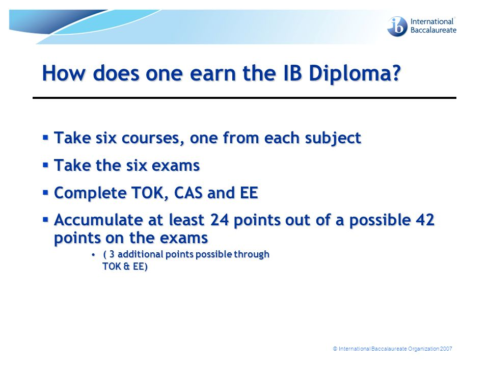© International Baccalaureate Organization 2007 How does one earn the IB Diploma? Take six courses, one from each subject Take six courses, one from e
