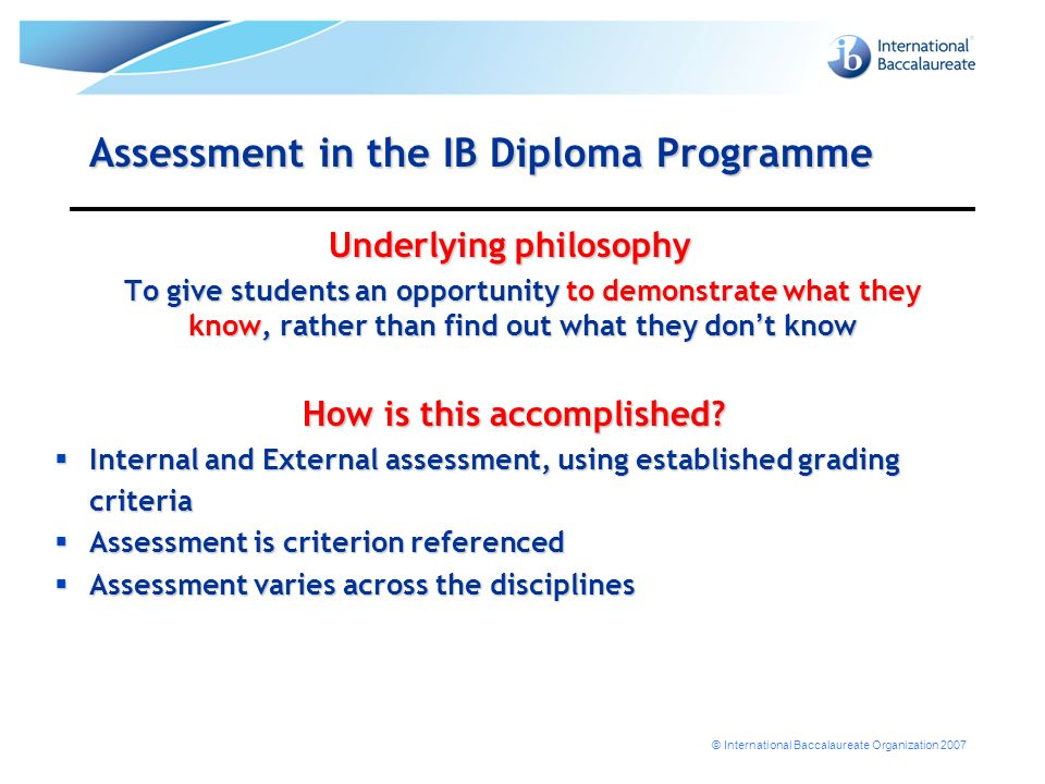 © International Baccalaureate Organization 2007 Assessment in the IB Diploma Programme Underlying philosophy To give students an opportunity to demonstrate what they know, rather than find out what they don t know How is this accomplished.
