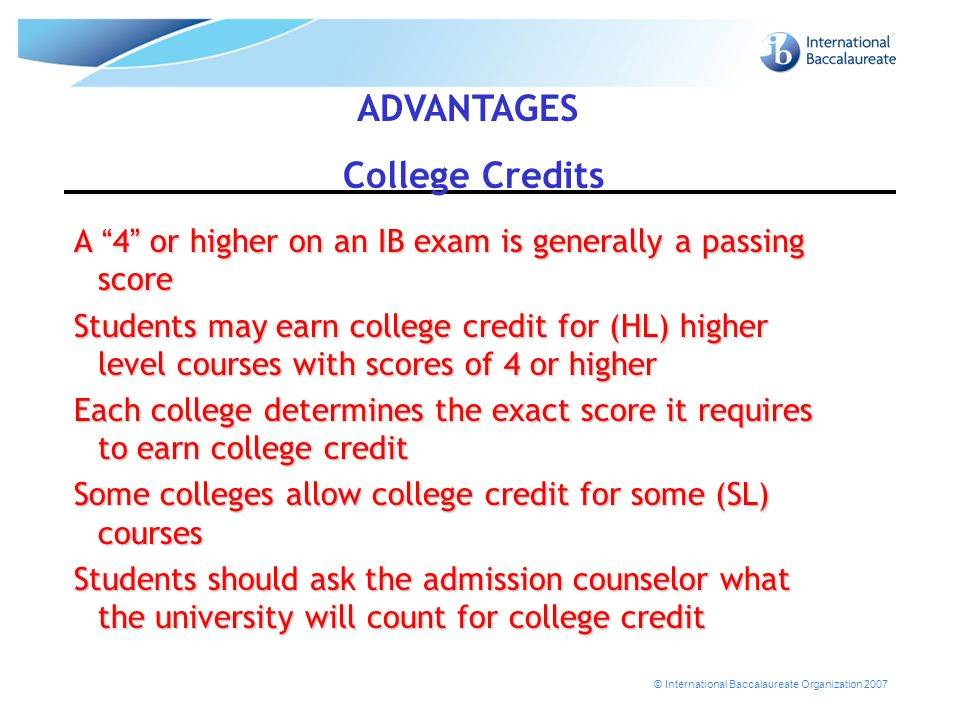 © International Baccalaureate Organization 2007 A 4 or higher on an IB exam is generally a passing score Students may earn college credit for (HL) higher level courses with scores of 4 or higher Each college determines the exact score it requires to earn college credit Some colleges allow college credit for some (SL) courses Students should ask the admission counselor what the university will count for college credit ADVANTAGES College Credits