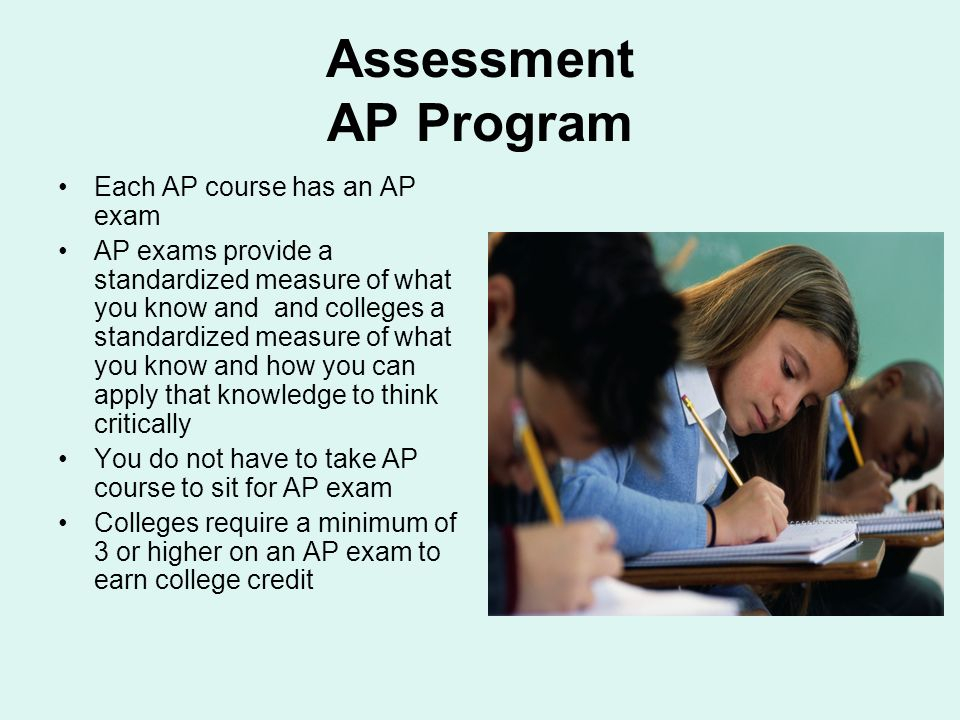 Assessment AP Program Each AP course has an AP exam AP exams provide a standardized measure of what you know and and colleges a standardized measure o