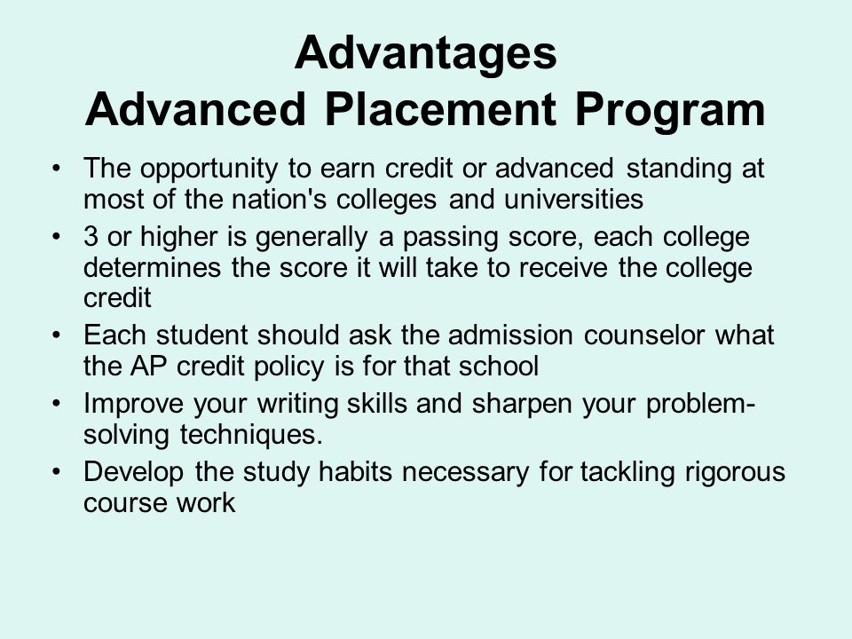 Advantages Advanced Placement Program The opportunity to earn credit or advanced standing at most of the nation's colleges and universities 3 or highe